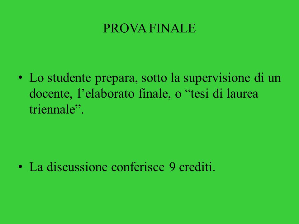 PROVA FINALE Lo studente prepara, sotto la supervisione di un docente, lelaborato finale, o tesi di laurea triennale. La discussione conferisce 9 cred