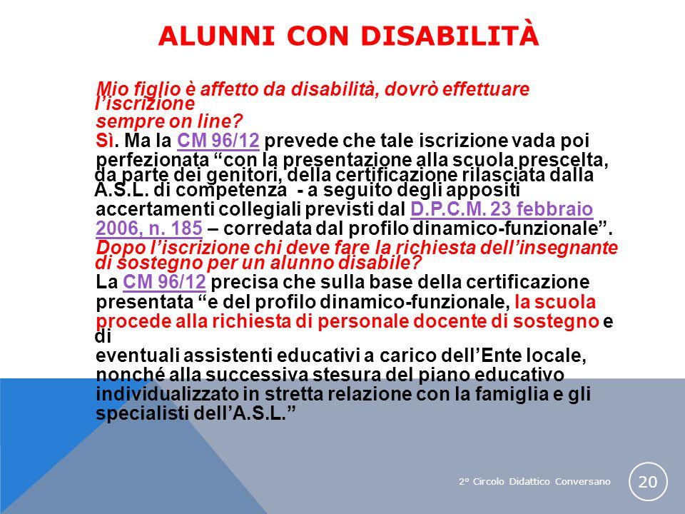 2° Circolo Didattico Conversano 20 ALUNNI CON DISABILITÀ Mio figlio è affetto da disabilità, dovrò effettuare liscrizione sempre on line? Sì. Ma la CM