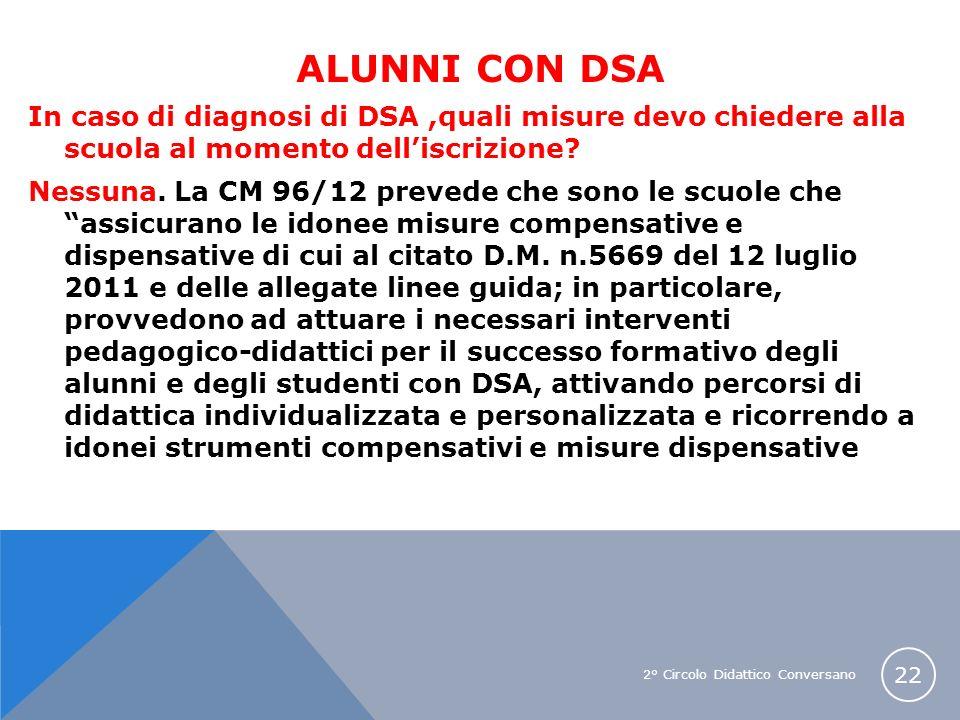 2° Circolo Didattico Conversano 22 ALUNNI CON DSA In caso di diagnosi di DSA,quali misure devo chiedere alla scuola al momento delliscrizione? Nessuna