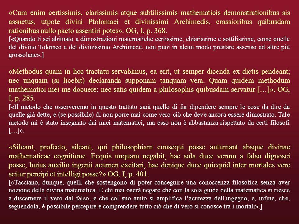 «Cum enim certissimis, clarissimis atque subtilissimis mathematicis demonstrationibus sis assuetus, utpote divini Ptolomaei et divinissimi Archimedis, crassioribus quibusdam rationibus nullo pacto assentiri potes».