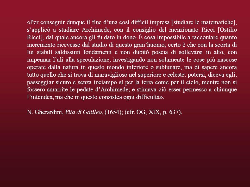«Per conseguir dunque il fine duna così difficil impresa [studiare le matematiche], sapplicò a studiare Archimede, con il consiglio del menzionato Ricci [Ostilio Ricci], dal quale ancora gli fu dato in dono.