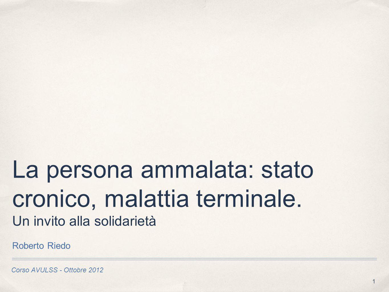 1 Corso AVULSS - Ottobre 2012 La persona ammalata: stato cronico, malattia terminale. Un invito alla solidarietà Roberto Riedo
