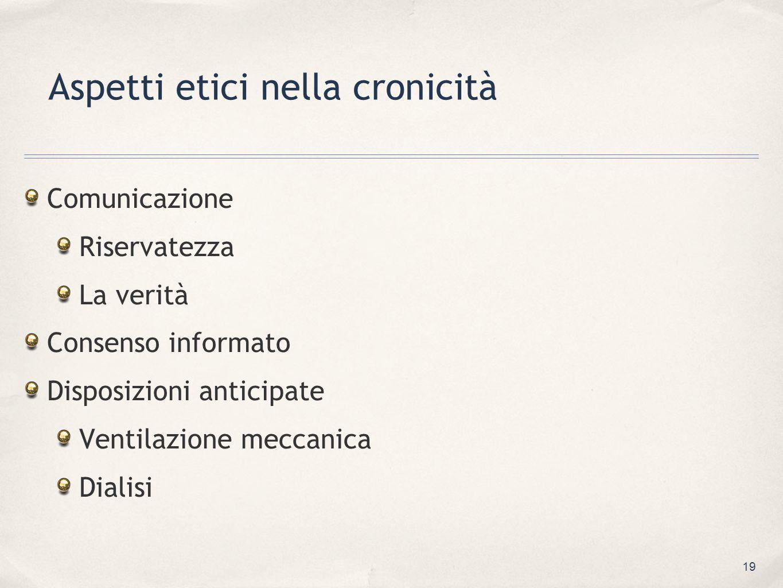 19 Aspetti etici nella cronicità Comunicazione Riservatezza La verità Consenso informato Disposizioni anticipate Ventilazione meccanica Dialisi