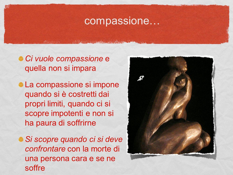 Ci vuole compassione e quella non si impara La compassione si impone quando si è costretti dai propri limiti, quando ci si scopre impotenti e non si h