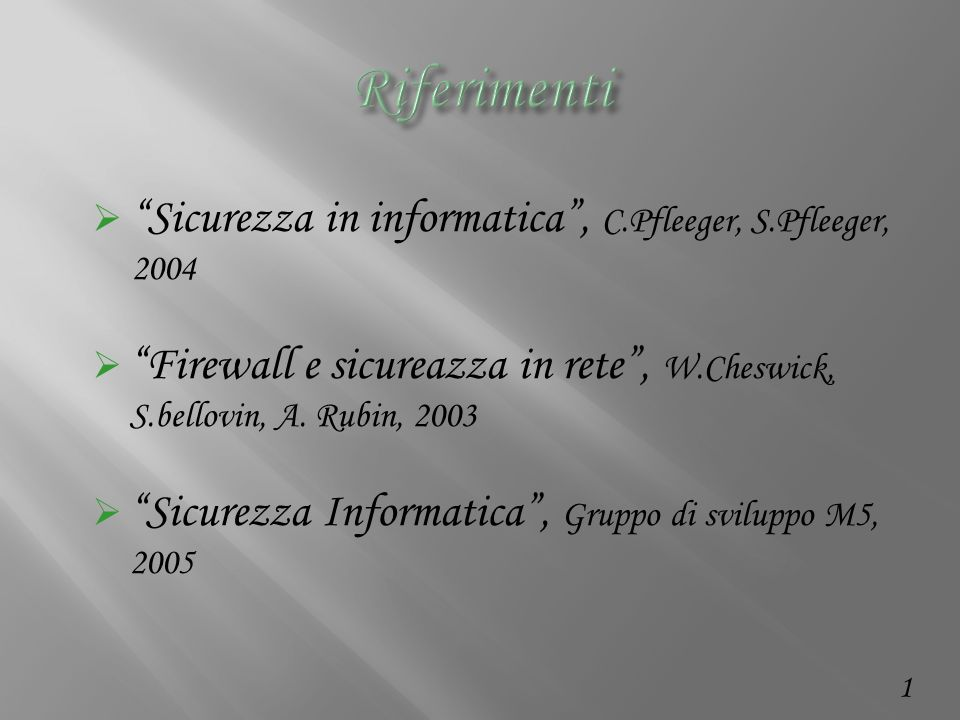 1 Sicurezza in informatica, C.Pfleeger, S.Pfleeger, 2004 Firewall e sicureazza in rete, W.Cheswick, S.bellovin, A.