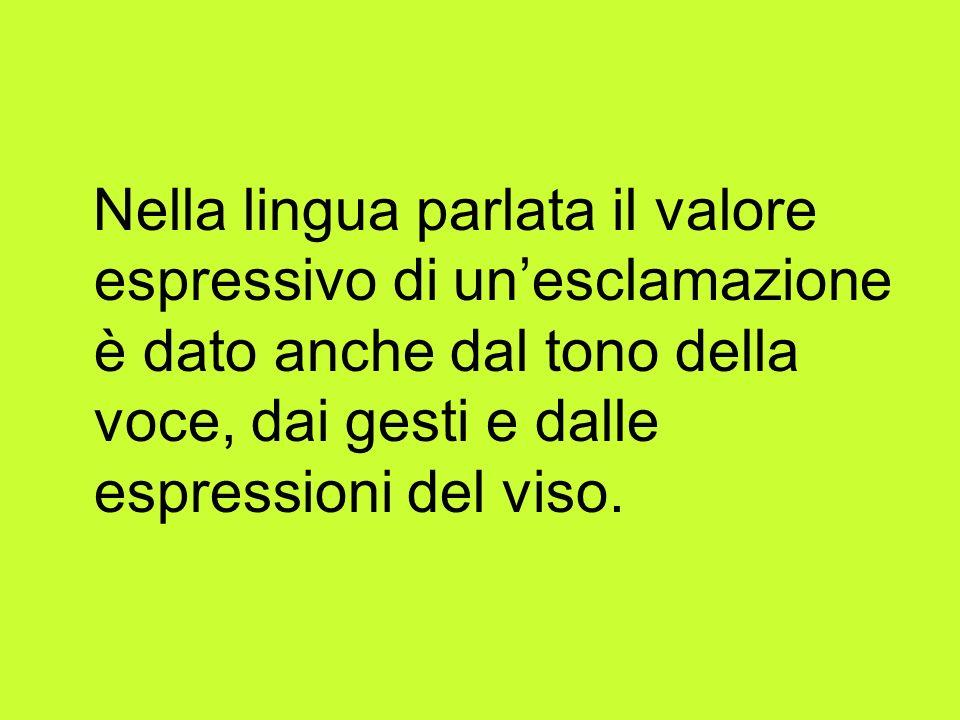 Nella lingua parlata il valore espressivo di unesclamazione è dato anche dal tono della voce, dai gesti e dalle espressioni del viso.