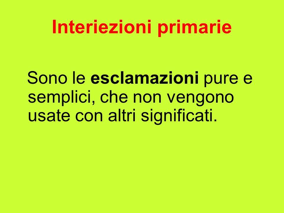 Interiezioni primarie Sono le esclamazioni pure e semplici, che non vengono usate con altri significati.