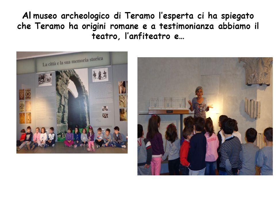 Al museo archeologico di Teramo lesperta ci ha spiegato che Teramo ha origini romane e a testimonianza abbiamo il teatro, lanfiteatro e…