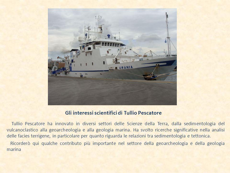 Gli interessi scientifici di Tullio Pescatore Tullio Pescatore ha innovato in diversi settori delle Scienze della Terra, dalla sedimentologia del vulcanoclastico alla geoarcheologia e alla geologia marina.
