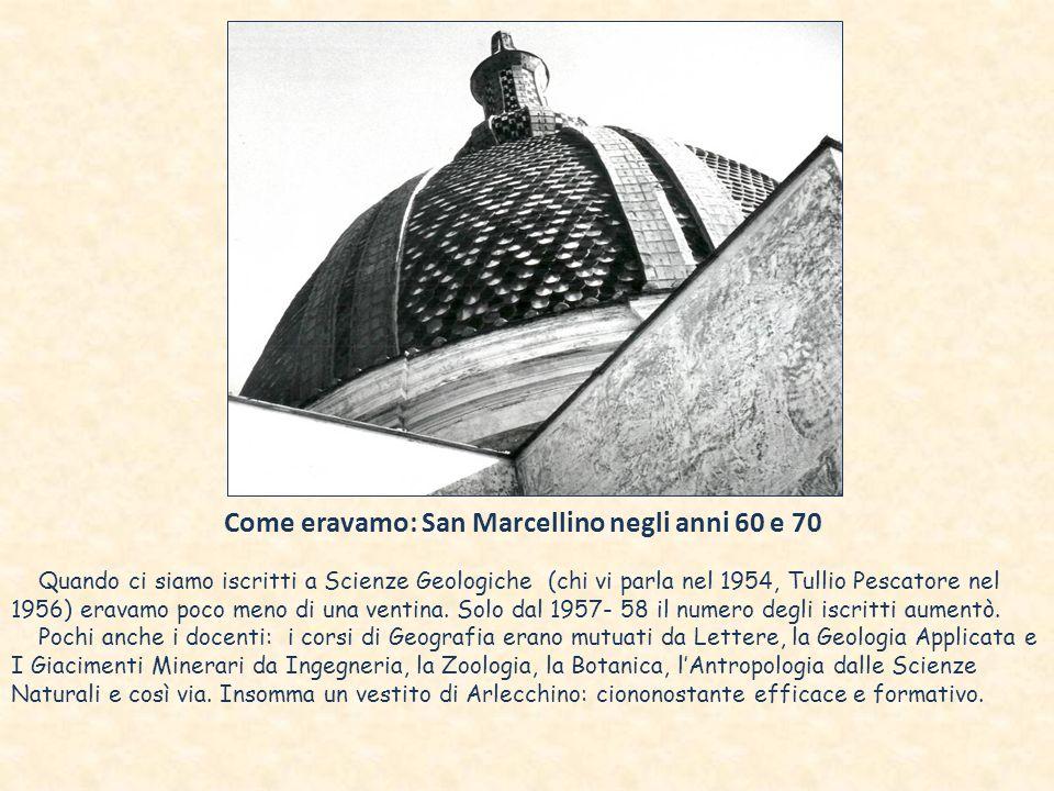 Come eravamo: San Marcellino negli anni 60 e 70 Quando ci siamo iscritti a Scienze Geologiche (chi vi parla nel 1954, Tullio Pescatore nel 1956) eravamo poco meno di una ventina.