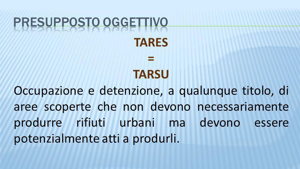 TARES = TARSU Occupazione e detenzione, a qualunque titolo, di aree scoperte che non devono necessariamente produrre rifiuti urbani ma devono essere p