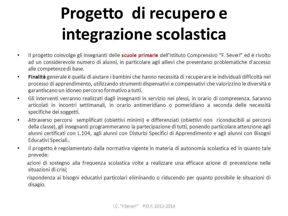 Progetto di recupero e integrazione scolastica Il progetto coinvolge gli insegnanti delle scuole primarie dellIstituto Comprensivo F. Severi ed è rivo