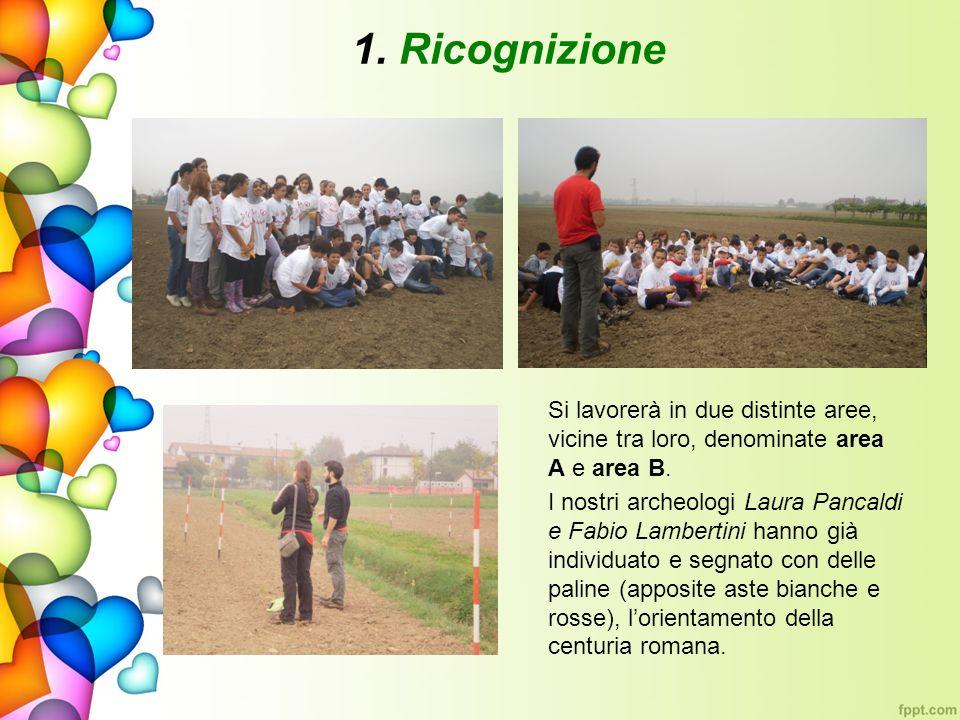 1. Ricognizione Si lavorerà in due distinte aree, vicine tra loro, denominate area A e area B. I nostri archeologi Laura Pancaldi e Fabio Lambertini h