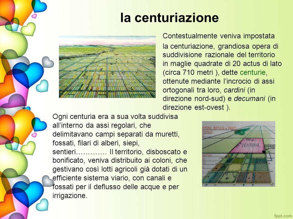 la centuriazione Contestualmente veniva impostata la centuriazione, grandiosa opera di suddivisione razionale del territorio in maglie quadrate di 20