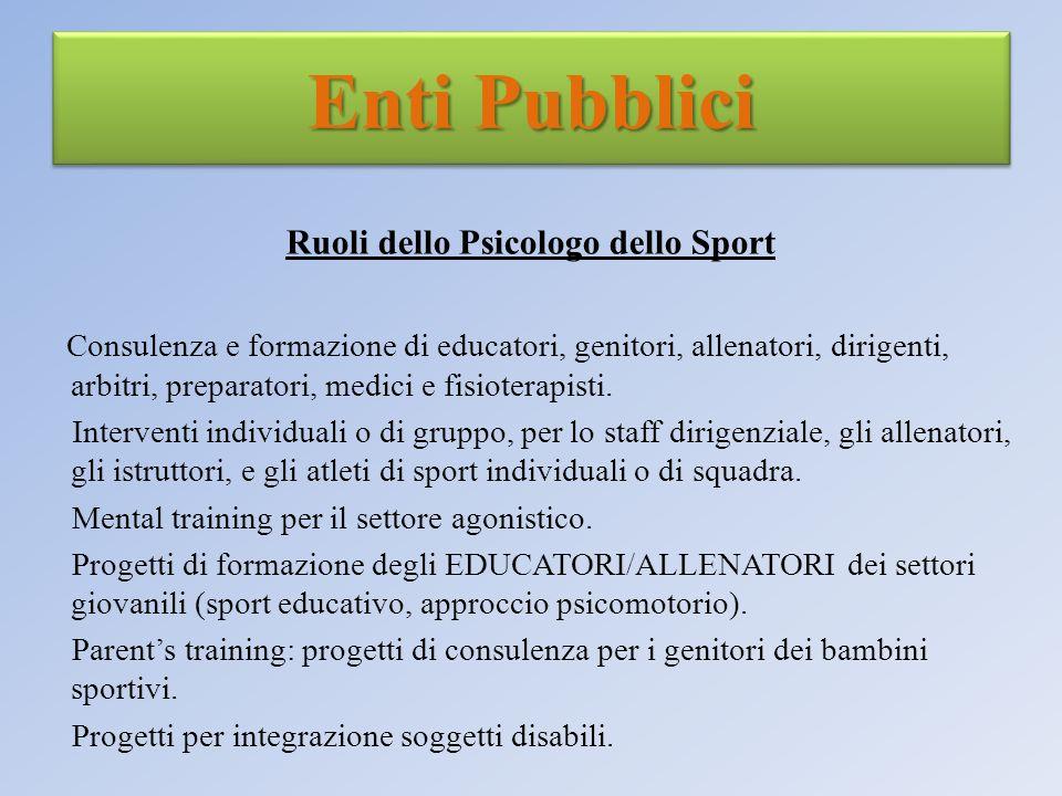 Enti Pubblici Ruoli dello Psicologo dello Sport Consulenza e formazione di educatori, genitori, allenatori, dirigenti, arbitri, preparatori, medici e