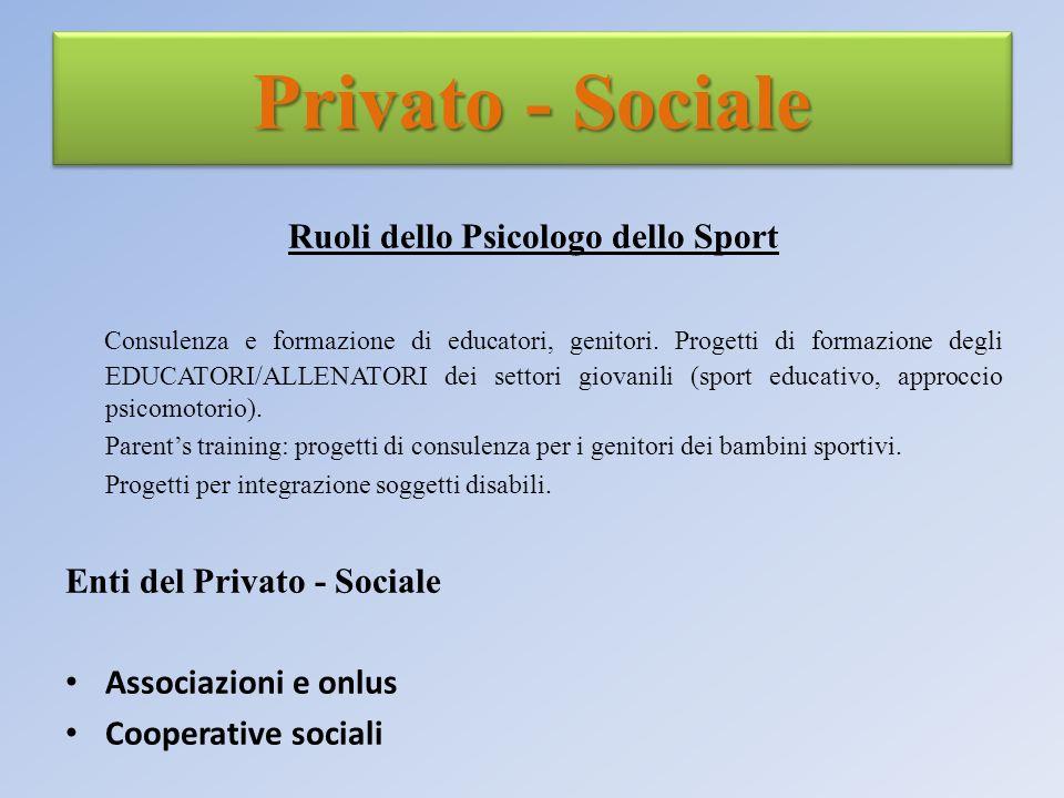 Privato - Sociale Ruoli dello Psicologo dello Sport Consulenza e formazione di educatori, genitori. Progetti di formazione degli EDUCATORI/ALLENATORI