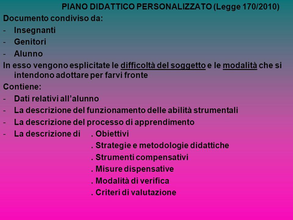 PIANO DIDATTICO PERSONALIZZATO (Legge 170/2010) Documento condiviso da: -Insegnanti -Genitori -Alunno In esso vengono esplicitate le difficoltà del so