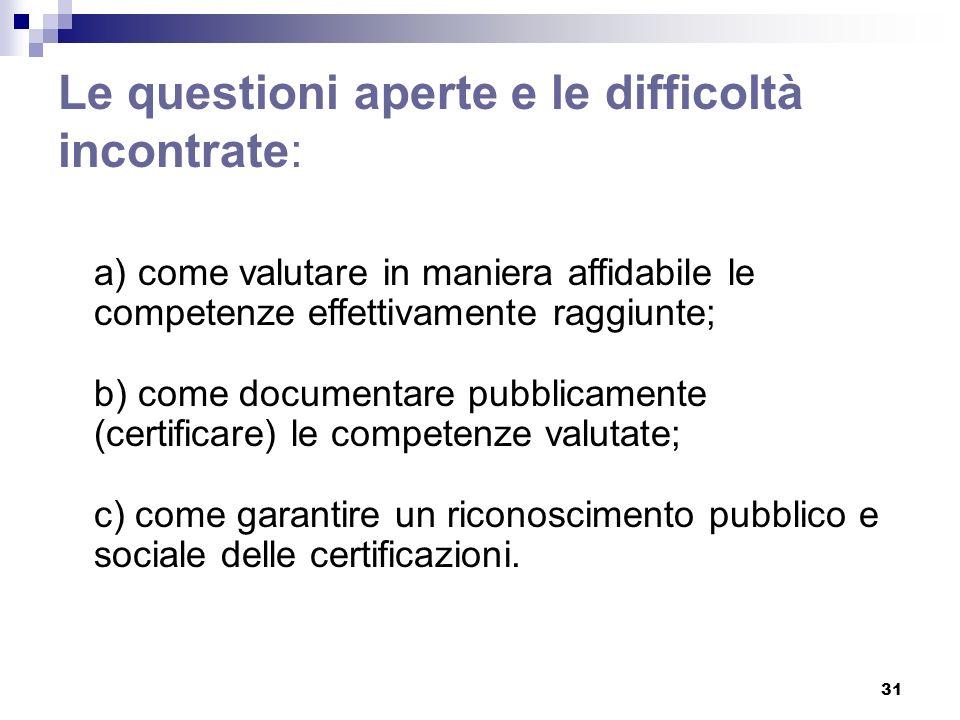 31 Le questioni aperte e le difficoltà incontrate: a) come valutare in maniera affidabile le competenze effettivamente raggiunte; b) come documentare pubblicamente (certificare) le competenze valutate; c) come garantire un riconoscimento pubblico e sociale delle certificazioni.