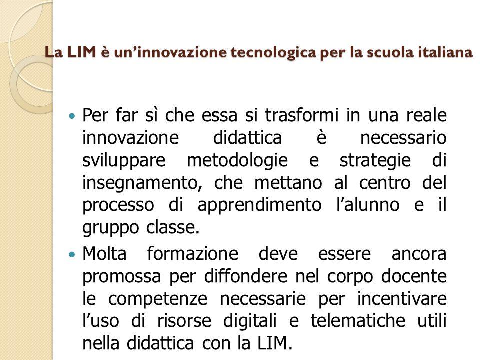 La LIM è uninnovazione tecnologica per la scuola italiana Per far sì che essa si trasformi in una reale innovazione didattica è necessario sviluppare metodologie e strategie di insegnamento, che mettano al centro del processo di apprendimento lalunno e il gruppo classe.
