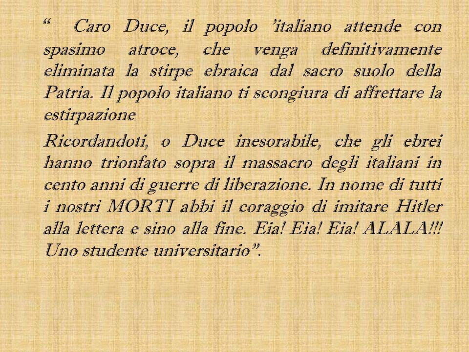 Caro Duce, il popolo 'italiano attende con spasimo atroce, che venga definitivamente eliminata la stirpe ebraica dal sacro suolo della Patria. Il popo