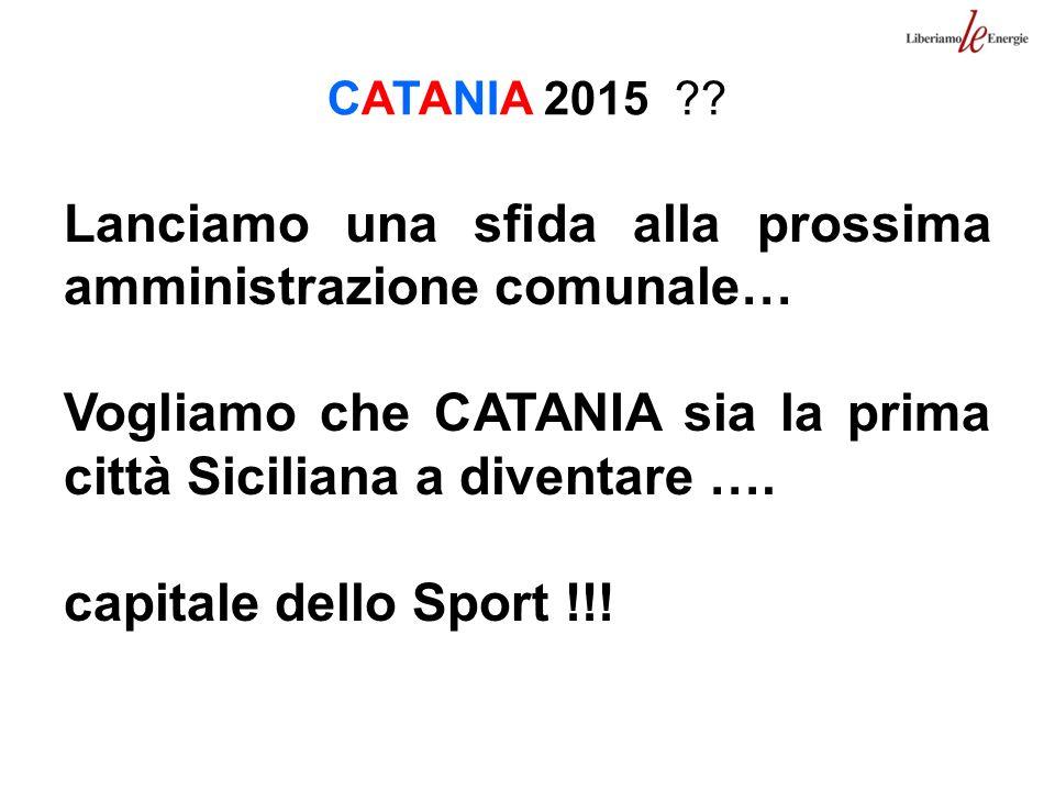 CATANIA 2015 ?? Lanciamo una sfida alla prossima amministrazione comunale… Vogliamo che CATANIA sia la prima città Siciliana a diventare …. capitale d