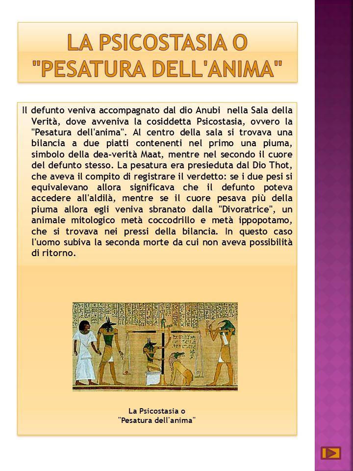 Il defunto veniva accompagnato dal dio Anubi nella Sala della Verità, dove avveniva la cosiddetta Psicostasia, ovvero la Pesatura dell anima .