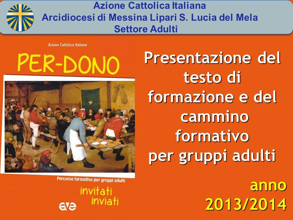 Presentazione del testo di formazione e del cammino formativo cammino formativo per gruppi adulti anno2013/2014 Azione Cattolica Italiana Arcidiocesi