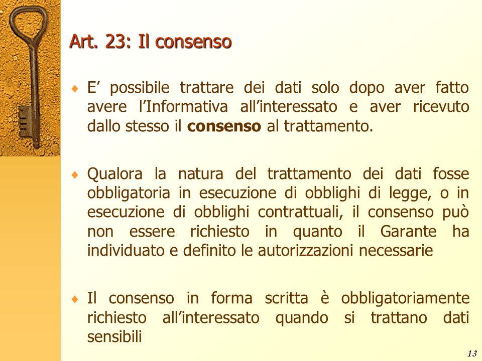 13 Art. 23: Il consenso E possibile trattare dei dati solo dopo aver fatto avere lInformativa allinteressato e aver ricevuto dallo stesso il consenso