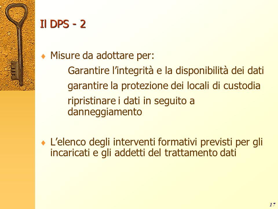 17 Il DPS - 2 Misure da adottare per: Garantire lintegrità e la disponibilità dei dati garantire la protezione dei locali di custodia ripristinare i d