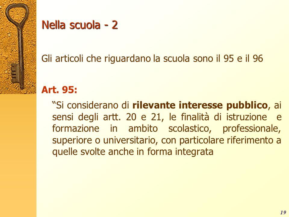 19 Nella scuola - 2 Gli articoli che riguardano la scuola sono il 95 e il 96 Art. 95: Si considerano di rilevante interesse pubblico, ai sensi degli a