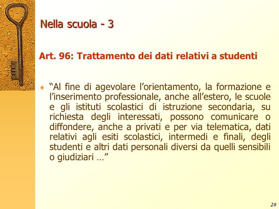 20 Nella scuola - 3 Art. 96: Trattamento dei dati relativi a studenti Al fine di agevolare lorientamento, la formazione e linserimento professionale,