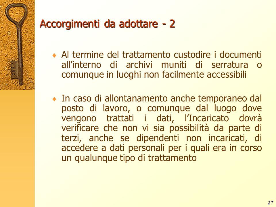 27 Accorgimenti da adottare - 2 Al termine del trattamento custodire i documenti allinterno di archivi muniti di serratura o comunque in luoghi non fa