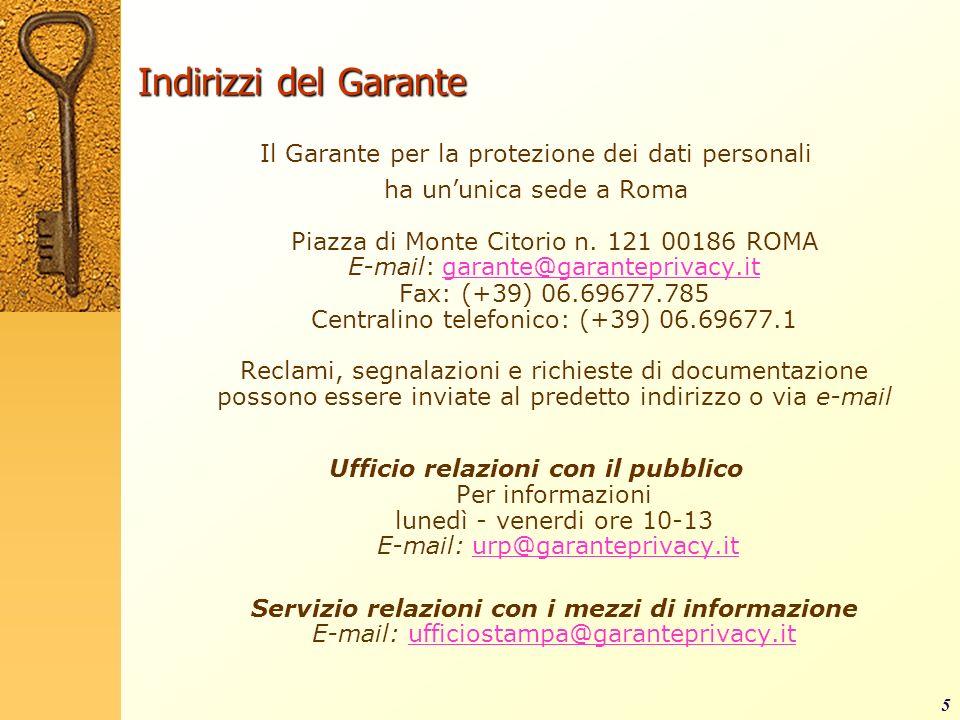 5 Indirizzi del Garante Il Garante per la protezione dei dati personali ha ununica sede a Roma Piazza di Monte Citorio n. 121 00186 ROMA E-mail: garan