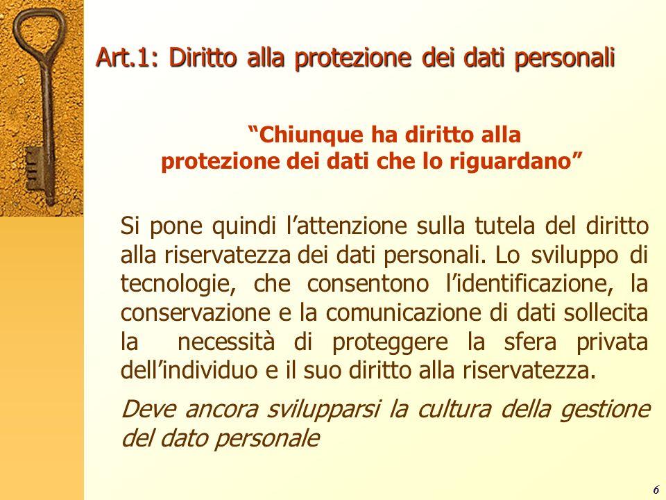 6 Art.1: Diritto alla protezione dei dati personali Chiunque ha diritto alla protezione dei dati che lo riguardano Si pone quindi lattenzione sulla tu