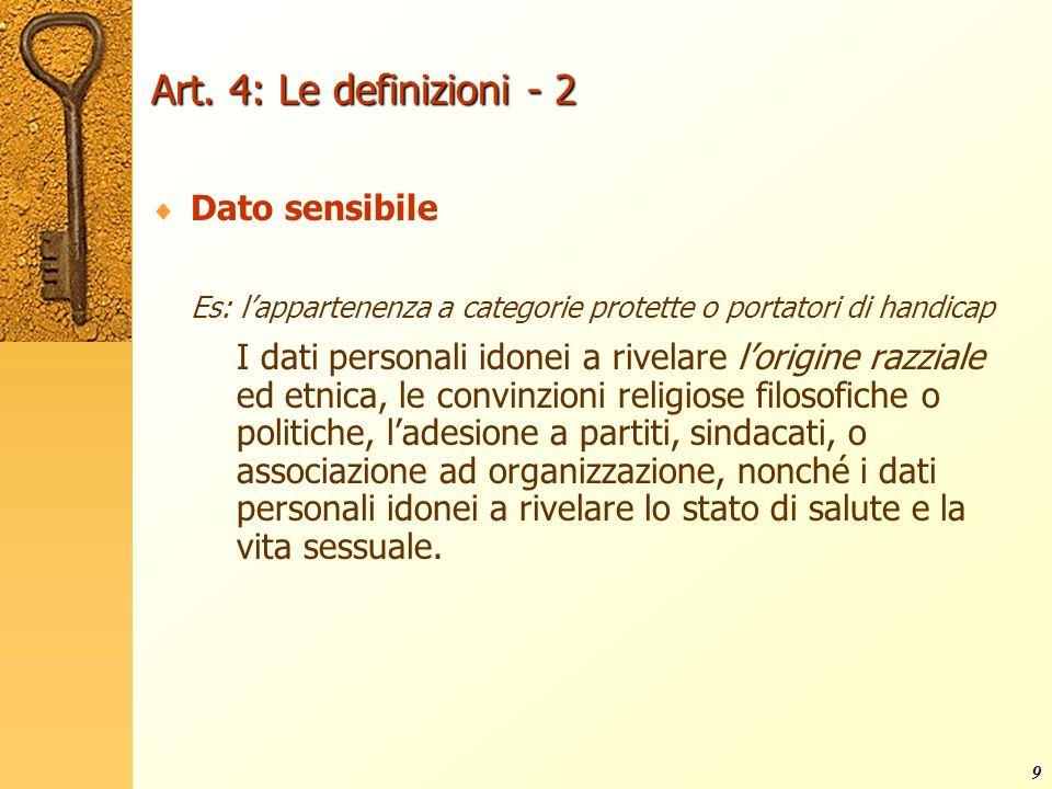 9 Art. 4: Le definizioni - 2 Dato sensibile Es: lappartenenza a categorie protette o portatori di handicap I dati personali idonei a rivelare lorigine