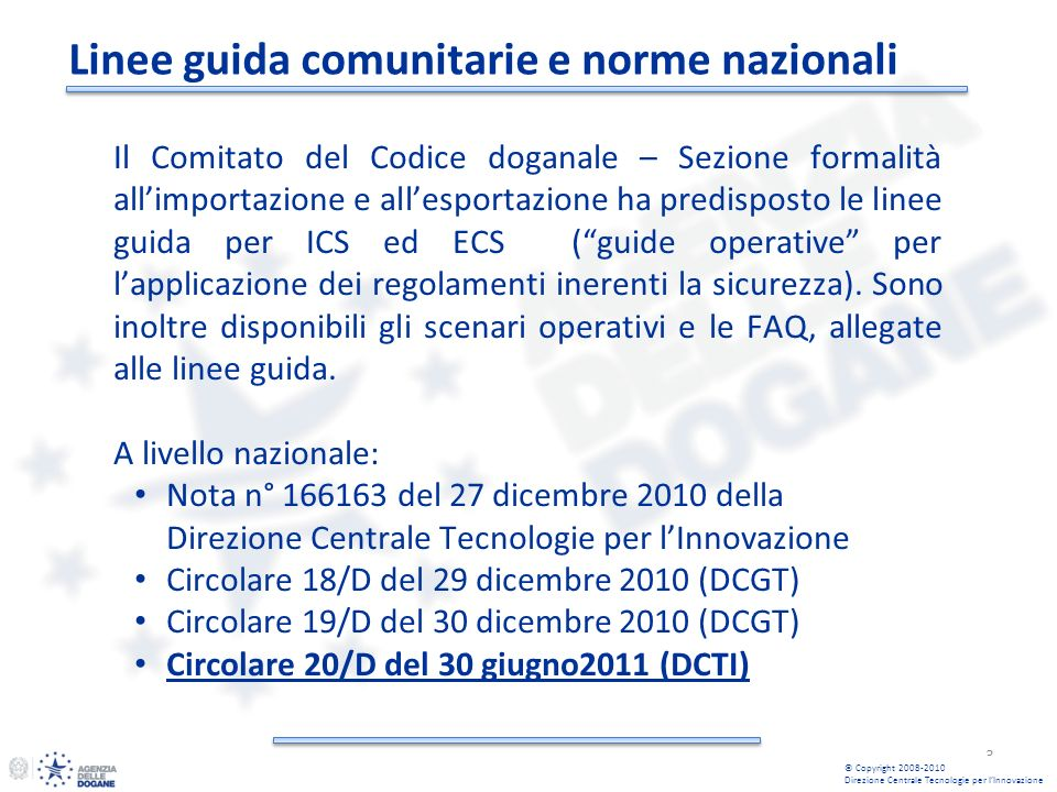 Linee guida comunitarie e norme nazionali 3 © Copyright 2008-2010 Direzione Centrale Tecnologie per lInnovazione Il Comitato del Codice doganale – Sezione formalità allimportazione e allesportazione ha predisposto le linee guida per ICS ed ECS (guide operative per lapplicazione dei regolamenti inerenti la sicurezza).