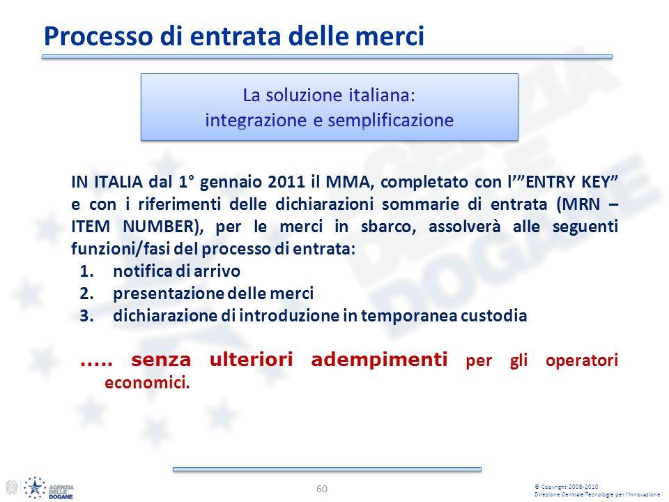 Processo di entrata delle merci 60 IN ITALIA dal 1° gennaio 2011 il MMA, completato con lENTRY KEY e con i riferimenti delle dichiarazioni sommarie di entrata (MRN – ITEM NUMBER), per le merci in sbarco, assolverà alle seguenti funzioni/fasi del processo di entrata: 1.notifica di arrivo 2.presentazione delle merci 3.dichiarazione di introduzione in temporanea custodia.....