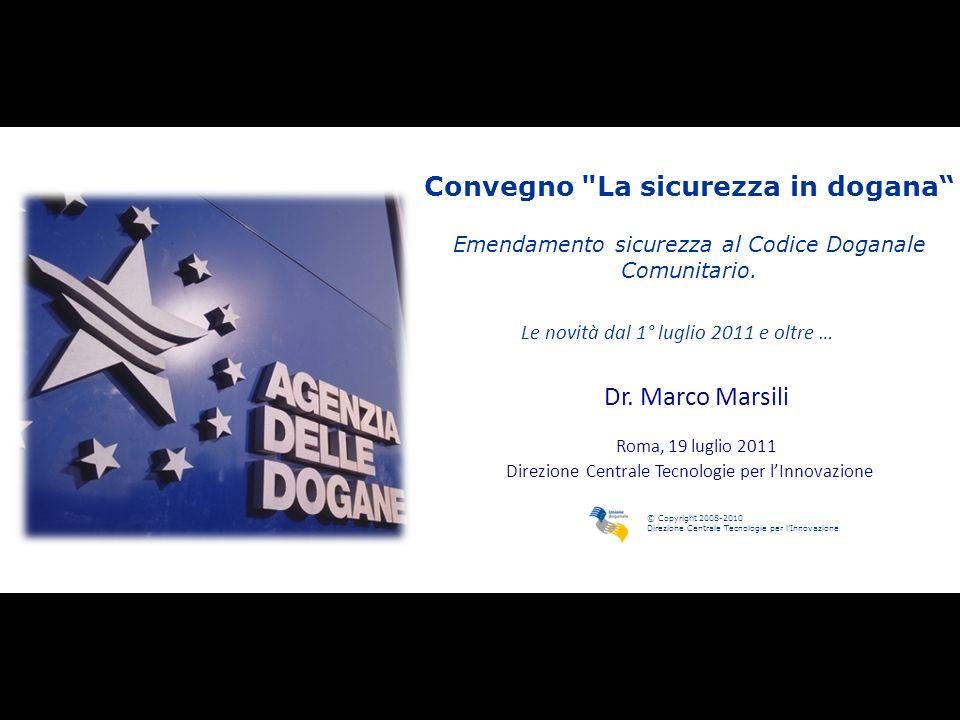 © Copyright 2008-2010 Direzione Centrale Tecnologie per lInnovazione Convegno La sicurezza in dogana Emendamento sicurezza al Codice Doganale Comunitario.