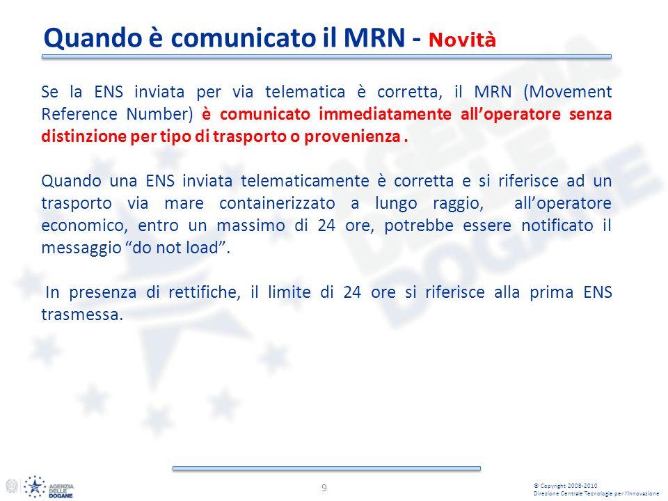 Quando è comunicato il MRN - Novità 9 © Copyright 2008-2010 Direzione Centrale Tecnologie per lInnovazione Se la ENS inviata per via telematica è corretta, il MRN (Movement Reference Number) è comunicato immediatamente alloperatore senza distinzione per tipo di trasporto o provenienza.
