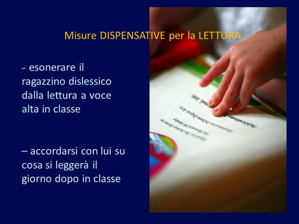 – esonerare il ragazzino dislessico dalla lettura a voce alta in classe – accordarsi con lui su cosa si leggerà il giorno dopo in classe Misure DISPENSATIVE per la LETTURA