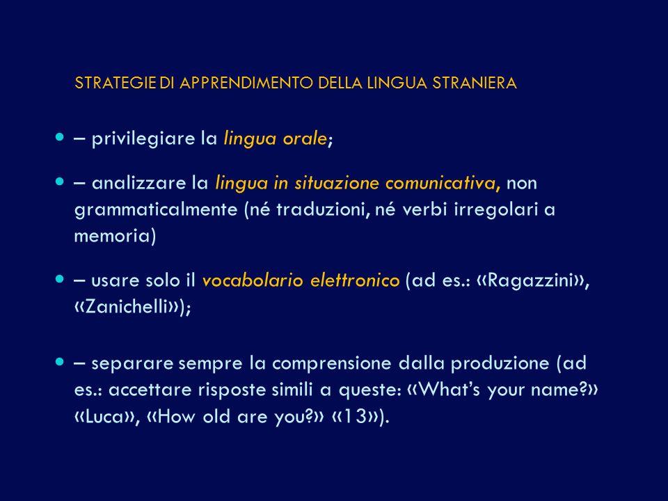 – privilegiare la lingua orale; – analizzare la lingua in situazione comunicativa, non grammaticalmente (né traduzioni, né verbi irregolari a memoria) – usare solo il vocabolario elettronico (ad es.: «Ragazzini», «Zanichelli»); – separare sempre la comprensione dalla produzione (ad es.: accettare risposte simili a queste: «Whats your name?» «Luca», «How old are you?» «13»).
