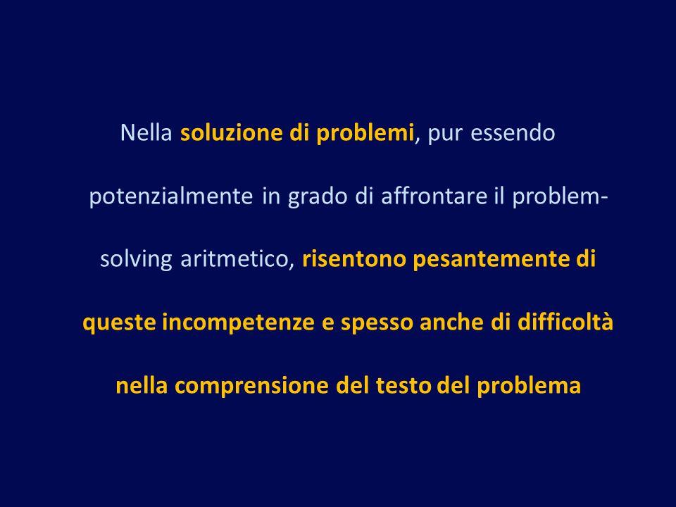 Nella soluzione di problemi, pur essendo potenzialmente in grado di affrontare il problem- solving aritmetico, risentono pesantemente di queste incompetenze e spesso anche di difficoltà nella comprensione del testo del problema