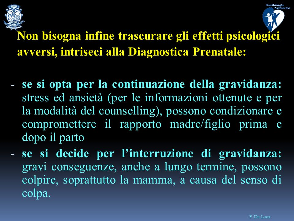 F. De Luca Non bisogna infine trascurare gli effetti psicologici avversi, intriseci alla Diagnostica Prenatale: - se si opta per la continuazione dell