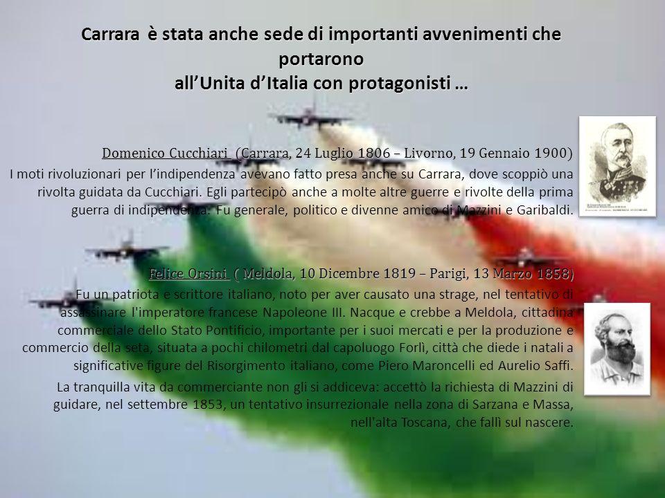 Carrara è stata anche sede di importanti avvenimenti che portarono allUnita dItalia con protagonisti … Domenico Cucchiari (Carrara, 24 Luglio 1806 – Livorno, 19 Gennaio 1900) I moti rivoluzionari per lindipendenza avevano fatto presa anche su Carrara, dove scoppiò una rivolta guidata da Cucchiari.