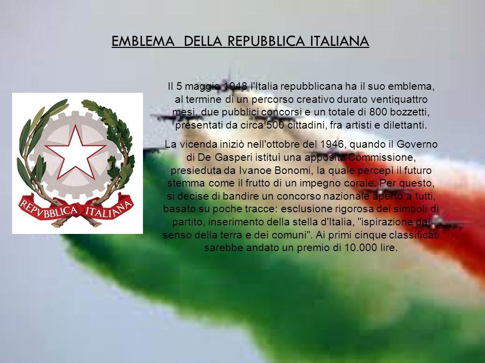EMBLEMA DELLA REPUBBLICA ITALIANA Il 5 maggio 1948 l Italia repubblicana ha il suo emblema, al termine di un percorso creativo durato ventiquattro mesi, due pubblici concorsi e un totale di 800 bozzetti, presentati da circa 500 cittadini, fra artisti e dilettanti.