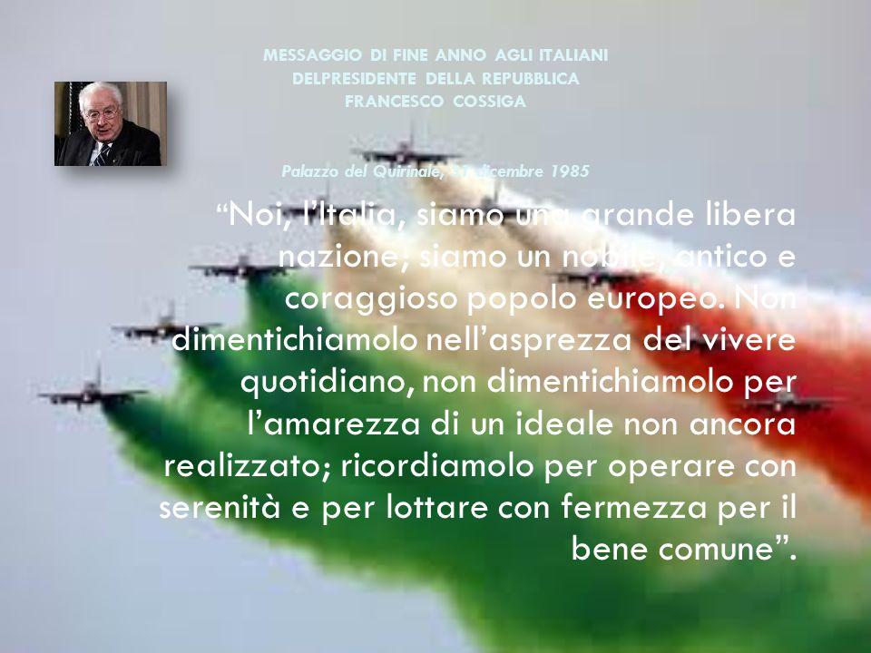 MESSAGGIO DI FINE ANNO AGLI ITALIANI DELPRESIDENTE DELLA REPUBBLICA FRANCESCO COSSIGA Palazzo del Quirinale, 31 dicembre 1985 Noi, lItalia, siamo una grande libera nazione; siamo un nobile, antico e coraggioso popolo europeo.