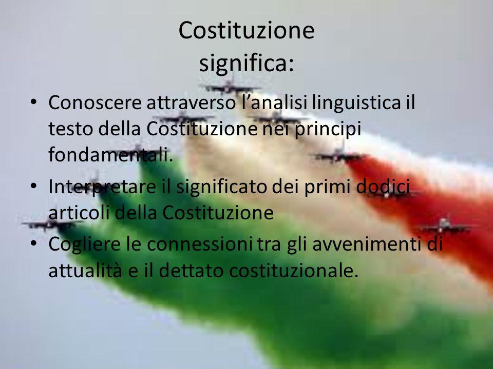 Costituzione significa: Conoscere attraverso lanalisi linguistica il testo della Costituzione nei principi fondamentali.