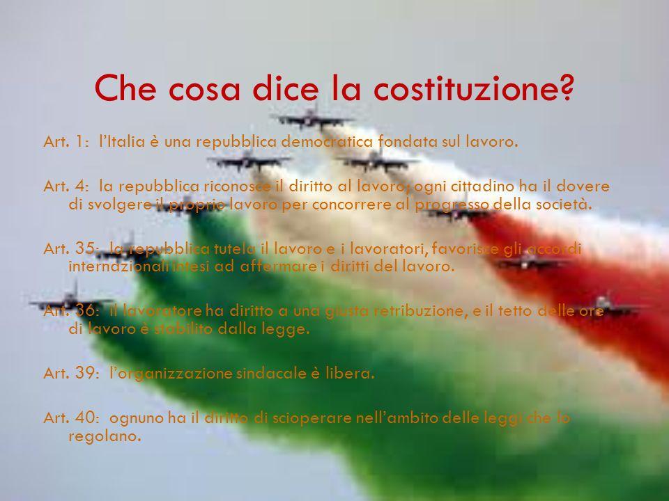 Che cosa dice la costituzione.Art. 1: lItalia è una repubblica democratica fondata sul lavoro.