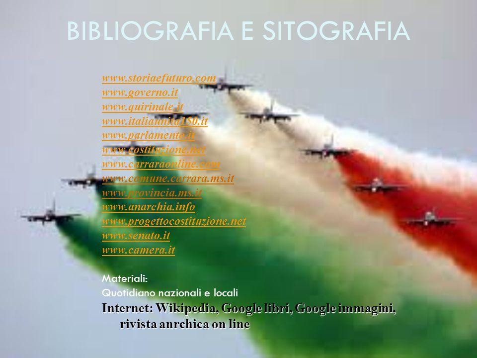 www.storiaefuturo.com www.governo.it www.quirinale.it www.italiaunita150.it www.parlamento.it www.costituzione.net www.carraraonline.com www.comune.carrara.ms.it www.provincia.ms.it www.anarchia.info www.progettocostituzione.net www.senato.it www.camera.it Materiali: Quotidiano nazionali e locali Internet: Wikipedia, Google libri, Google immagini, rivista anrchica on line BIBLIOGRAFIA E SITOGRAFIA