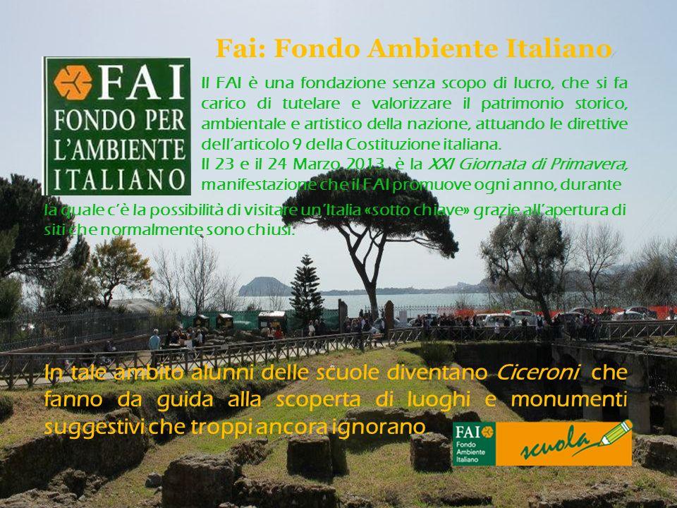 Fai: Fondo Ambiente Italiano Il FAI è una fondazione senza scopo di lucro, che si fa carico di tutelare e valorizzare il patrimonio storico, ambiental